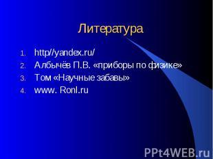 Литература http//yandex.ru/ Албычёв П.В. «приборы по физике» Том «Научные забавы