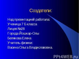 Создатели: Над презентацией работала: Ученица 7 Б класса Лицея №28 Города Йошкар