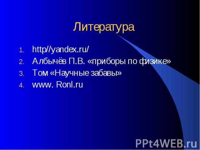 Литература http//yandex.ru/ Албычёв П.В. «приборы по физике» Том «Научные забавы» www. Ronl.ru