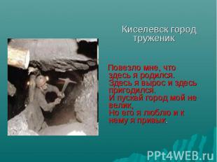 Киселевск город труженик Повезло мне, что здесь я родился. Здесь я вырос и здесь