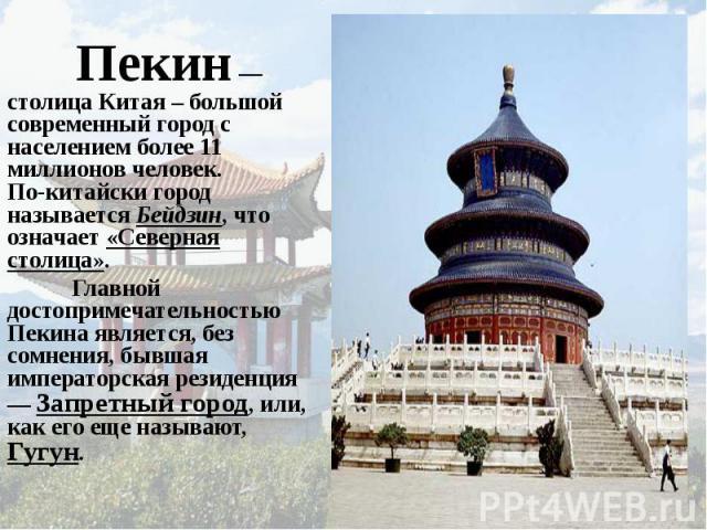 Пекин — столица Китая – большой современный город с населением более 11 миллионов человек. По-китайски город называется Бейдзин, что означает «Северная столица». Главной достопримечательностью Пекина является, без сомнения, бывшая императорская рези…