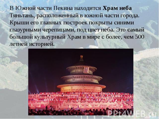 В Южной части Пекина находится Храм неба В Южной части Пекина находится Храм неба Тяньтань, расположенный в южной части города. Крыши его главных построек покрыты синими глазурными черепицами, под цвет неба. Это самый большой культурный Храм в мире …