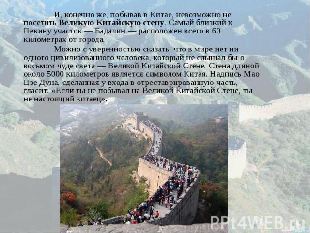 И, конечно же, побывав в Китае, невозможно не посетить Великую Китайскую стену. Самый близкий к Пекину участок — Бадалин — расположен всего в 60 километрах от города. И, конечно же, побывав в Китае, невозможно не посетить Великую Китайскую стену. Са…