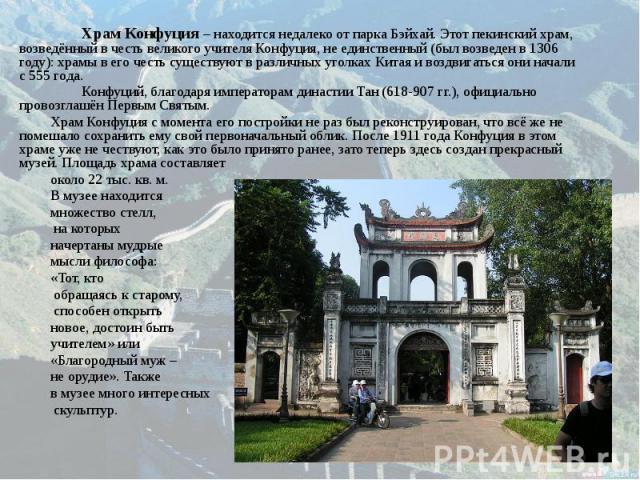 Храм Конфуция – находится недалеко от парка Бэйхай. Этот пекинский храм, возведённый в честь великого учителя Конфуция, не единственный (был возведен в 1306 году): храмы в его честь существуют в различных уголках Китая и воздвигаться они начали с 55…
