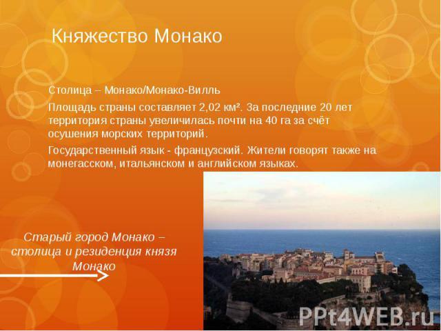 Княжество Монако Столица – Монако/Монако-Вилль Площадь страны составляет 2,02 км². За последние 20 лет территория страны увеличилась почти на 40 га за счёт осушения морских территорий. Государственный язык - французский. Жители говорят также на моне…