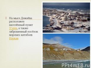 На мысе Дежнёва расположен населённый пункт Уэлен, а также заброшенный посёлок м