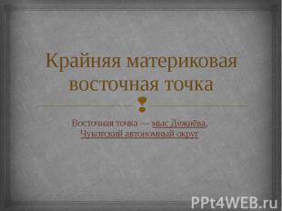 Крайняя материковая восточная точка Восточная точка— мыс Дежнёва, Чукотски