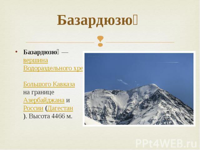 Базардюзю  Базардюзю — вершина Водораздельного хребта Большого Кавказа на границе Азербайджана и России (Дагестан). Высота 4466м.