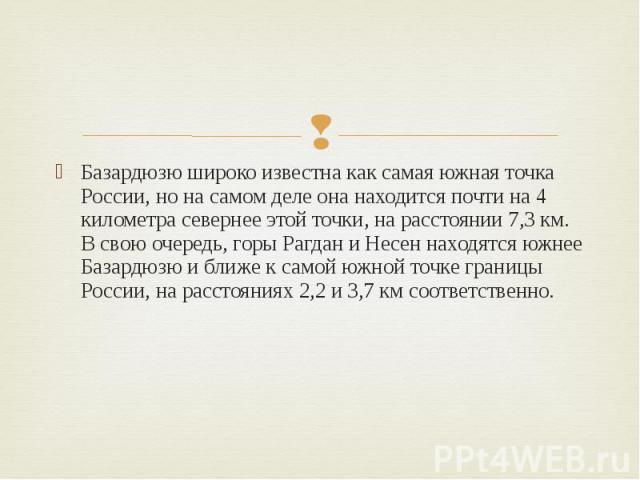 Базардюзю широко известна как самая южная точка России, но на самом деле она находится почти на 4 километра севернее этой точки, на расстоянии 7,3км. В свою очередь, горы Рагдан и Несен находятся южнее Базардюзю и ближе к самой южной точке гра…