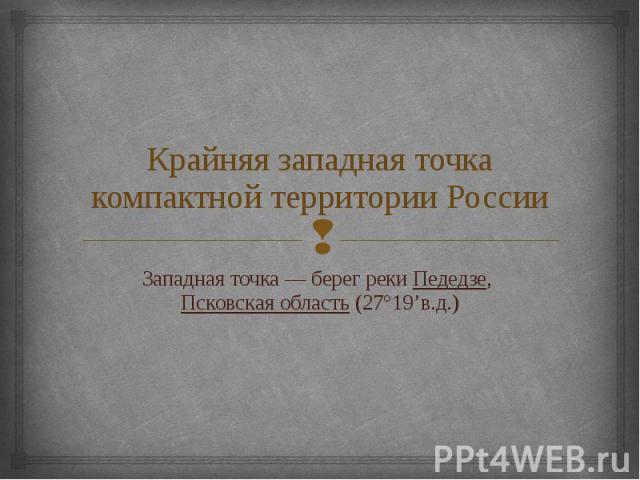 Крайняя западная точка компактной территории России Западная точка— берег реки Педедзе, Псковская область (27°19'в.д.)