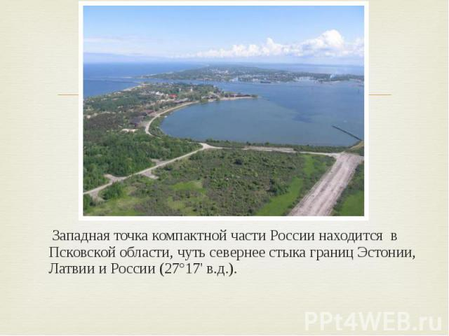 Западная точка компактной части России находится в Псковской области, чуть севернее стыка границ Эстонии, Латвии и России (27°17' в.д.).