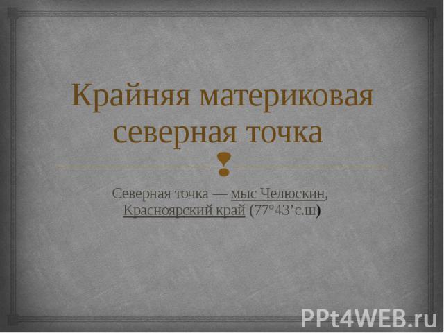 Крайняя материковая северная точка Северная точка— мыс Челюскин, Красноярский край (77°43'с.ш)