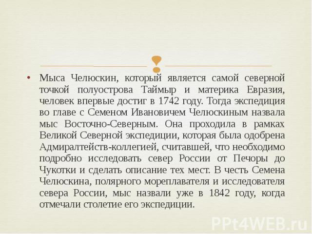 Мыса Челюскин, который является самой северной точкой полуострова Таймыр и материка Евразия, человек впервые достиг в 1742 году. Тогда экспедиция во главе с Семеном Ивановичем Челюскиным назвала мыс Восточно-Северным. Она проходила в рамках Великой …
