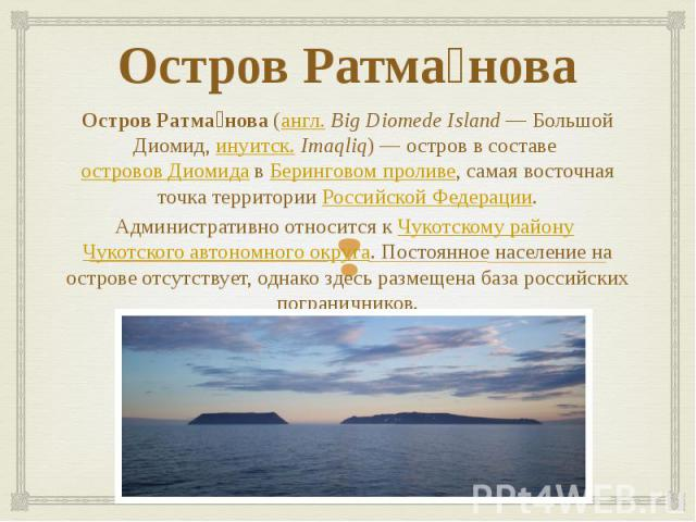 Остров Ратма нова Остров Ратма нова (англ.Big Diomede Island— Большой Диомид, инуитск. Imaqliq)— остров в составе островов Диомида в Беринговом проливе, самая восточная точка территории Российской Федерации. Административно относит…