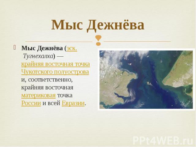Мыс Дежнёва Мыс Дежнёва (эск. Тугнехалха)— крайняя восточная точка Чукотского полуострова и, соответственно, крайняя восточная материковая точка России и всей Евразии.