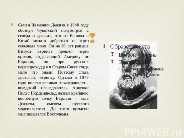 Семен Иванович Дежнев в 1648 году обогнул Чукотский полуостров с севера и доказал, что из Европы в Китай можно добраться и через северные моря. Он на 80 лет раньше Витуса Беринга прошел через пролив, отделяющий Америку от Евразии, но про русских пер…