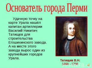 Удачную точку на карте Урала нашёл капитан артиллерии Василий Никитич Татищев дл