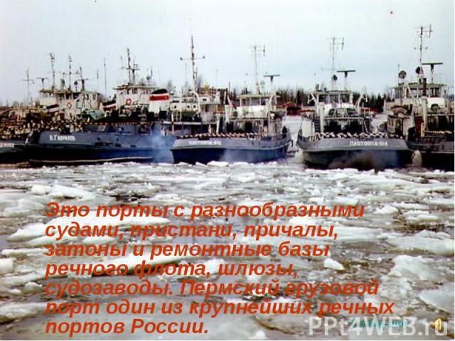 Это порты с разнообразными судами, пристани, причалы, затоны и ремонтные базы речного флота, шлюзы, судозаводы. Пермский грузовой порт один из крупнейших речных портов России. Это порты с разнообразными судами, пристани, причалы, затоны и ремонтные …