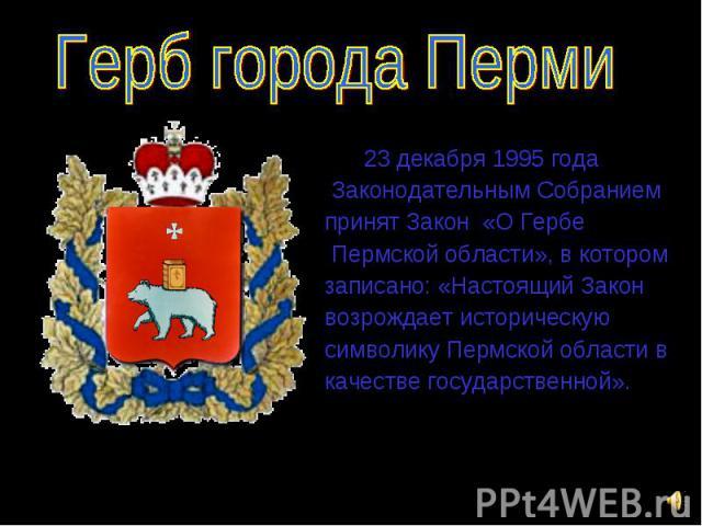 23 декабря 1995 года 23 декабря 1995 года Законодательным Собранием принят Закон «О Гербе Пермской области», в котором записано: «Настоящий Закон возрождает историческую символику Пермской области в качестве государственной».