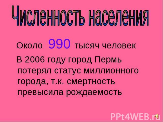 Около 990 тысяч человек Около 990 тысяч человек В 2006 году город Пермь потерял статус миллионного города, т.к. смертность превысила рождаемость