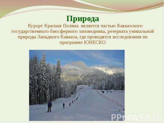 Природа Курорт Красная Поляна является частью Кавказского государственного биосферного заповедника, резервата уникальной природы Западного Кавказа, где проводятся исследования по программе ЮНЕСКО