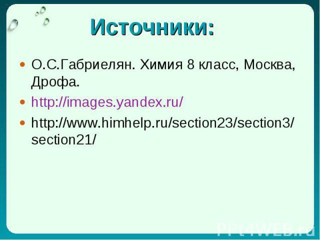 Источники: О.С.Габриелян. Химия 8 класс, Москва, Дрофа. http://images.yandex.ru/ http://www.himhelp.ru/section23/section3/section21/