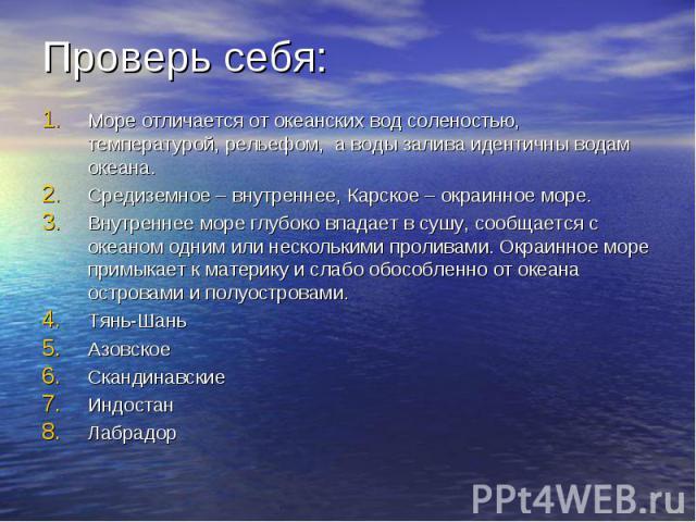 Проверь себя: Море отличается от океанских вод соленостью, температурой, рельефом, а воды залива идентичны водам океана. Средиземное – внутреннее, Карское – окраинное море. Внутреннее море глубоко впадает в сушу, сообщается с океаном одним или неско…