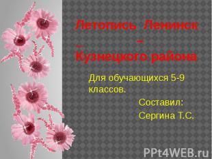 Летопись Ленинск _ – Кузнецкого района Для обучающихся 5-9 классов. Составил: Се