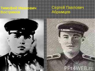 Тимофей Иванович Востриков Сергей Павлович Абрамцев