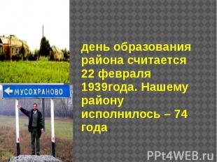 день образования района считается 22 февраля 1939года. Нашему району исполнилось