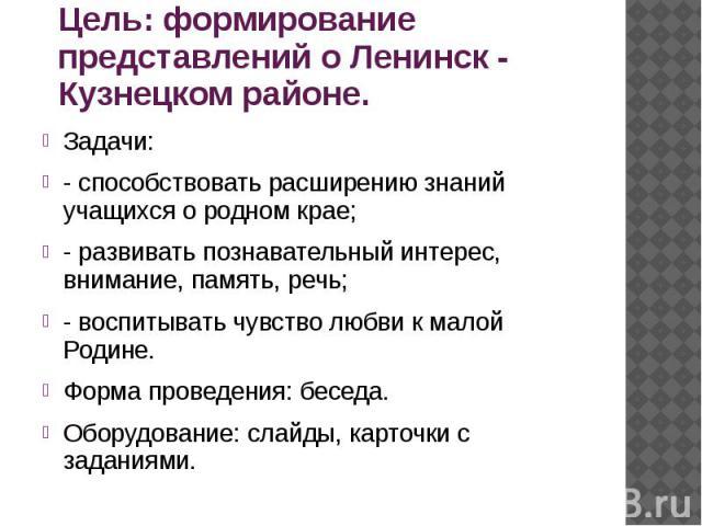 Цель: формирование представлений о Ленинск - Кузнецком районе. Задачи: - способствовать расширению знаний учащихся о родном крае; - развивать познавательный интерес, внимание, память, речь; - воспитывать чувство любви к малой Родине. Форма проведени…