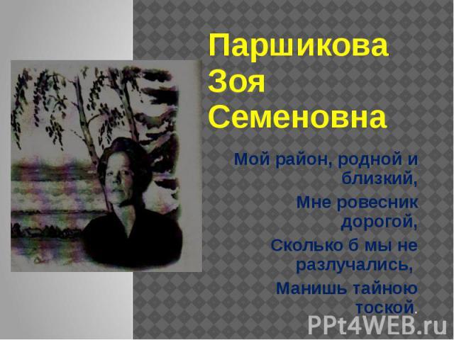Паршикова Зоя Семеновна Мой район, родной и близкий, Мне ровесник дорогой, Сколько б мы не разлучались, Манишь тайною тоской.