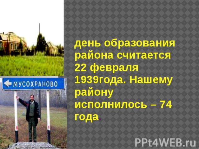 день образования района считается 22 февраля 1939года. Нашему району исполнилось – 74 года.