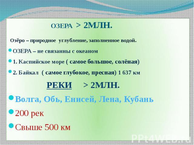 ОЗЕРА ОЗЕРА > 2МЛН. Озёро – природное углубление, заполненное водой. ОЗЕРА – не связанны с океаном 1. Каспийское море ( самое большое, солёная) 2. Байкал ( самое глубокое, пресная) 1 637 км РЕКИ > 2МЛН. Волга, Обь, Енисей, Лена, Кубань 200 рек…