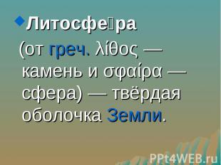 Литосфе ра Литосфе ра (от греч. λίθος — камень и σφαίρα — сфера) — твёрдая оболо
