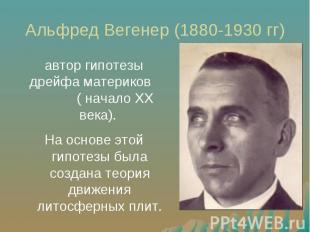 Альфред Вегенер (1880-1930 гг) автор гипотезы дрейфа материков ( начало XX века)
