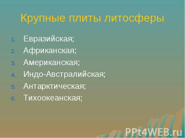 Крупные плиты литосферы Евразийская; Африканская; Американская; Индо-Австралийская; Антарктическая; Тихоокеанская;