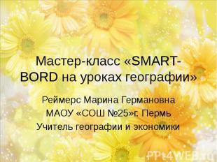 Мастер-класс «SMART-BORD на уроках географии» Реймерс Марина Германовна МАОУ «СО