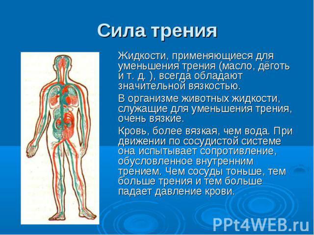 Сила трения Жидкости, применяющиеся для уменьшения трения (масло, дёготь и т. д. ), всегда обладают значительной вязкостью. В организме животных жидкости, служащие для уменьшения трения, очень вязкие. Кровь, более вязкая, чем вода. При движении по с…