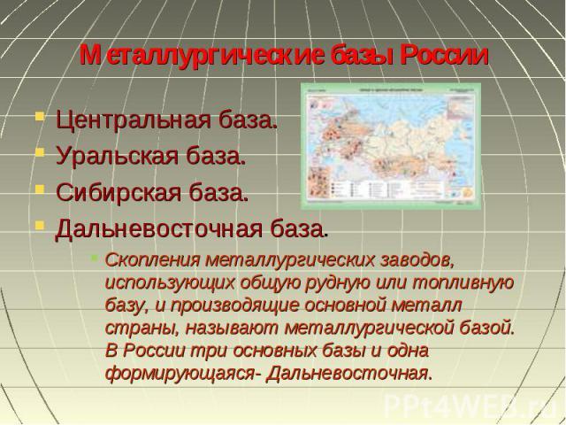 Центральная база. Центральная база. Уральская база. Сибирская база. Дальневосточная база. Скопления металлургических заводов, использующих общую рудную или топливную базу, и производящие основной металл страны, называют металлургической базой. В Рос…