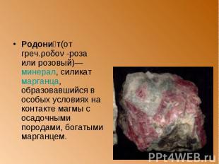 Родони т(от греч.ροδον -роза или розовый)— минерал, силикат марганца, образовавш
