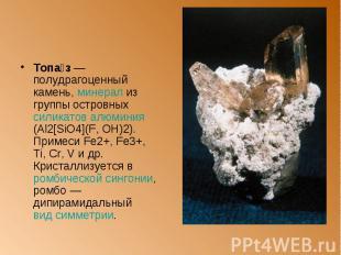 Топа з — полудрагоценный камень, минерал из группы островныx силикатов алюминия