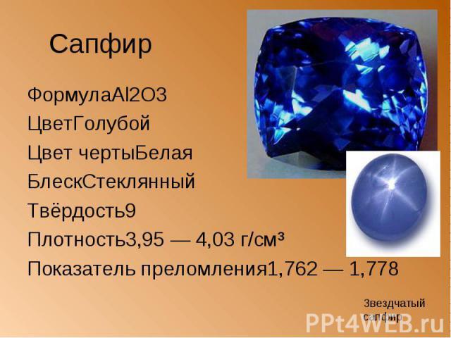 Сапфир ФормулаAl2O3 ЦветГолубой Цвет чертыБелая БлескСтеклянный Твёрдость9 Плотность3,95 — 4,03 г/см³ Показатель преломления1,762 — 1,778