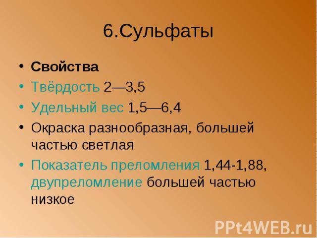 6.Сульфаты Свойства Твёрдость 2—3,5 Удельный вес 1,5—6,4 Окраска разнообразная, большей частью светлая Показатель преломления 1,44-1,88, двупреломление большей частью низкое