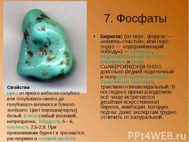 7. Фосфаты Бирюза (от перс. фирузе— «камень счастья», или перс. пируз— «одерживающий победу»)— минерал, гидратированный фосфат алюминия и меди CuAl6[PO4]4(OH)8·5H2O, довольно редкий поделочный и полудрагоценный камень. Триклинная с…