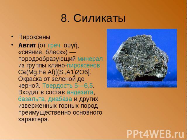 8. Силикаты Пироксены Авгит (от греч. αυγή, «сияние, блеск») — породообразующий минерал из группы клино-пироксенов Са(Mg,Fe,Al)[(Si,А1)2O6]. Окраска от зеленой до черной. Твердость 5—6,5. Входит в состав андезита, базальта, диабаза и других извержен…