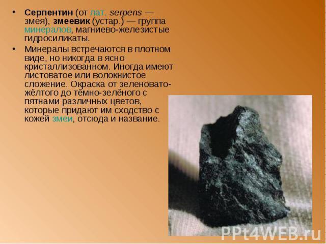Серпентин (от лат.serpens — змея), змеевик (устар.) — группа минералов, магниево-железистые гидросиликаты. Серпентин (от лат.serpens — змея), змеевик (устар.) — группа минералов, магниево-железистые гидросиликаты. Минералы встречаются в …