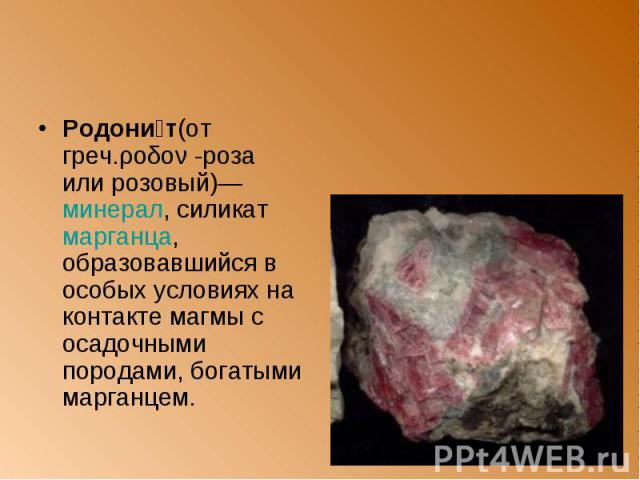 Родони т(от греч.ροδον -роза или розовый)— минерал, силикат марганца, образовавшийся в особых условиях на контакте магмы с осадочными породами, богатыми марганцем. Родони т(от греч.ροδον -роза или розовый)— минерал, силикат марганца, образовавшийся …