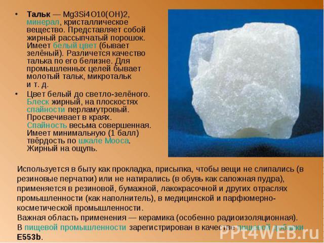 Тальк— Mg3Si4O10(OH)2, минерал, кристаллическое вещество. Представляет собой жирный рассыпчатый порошок. Имеет белый цвет (бывает зелёный). Различется качество талька по его белизне. Для промышленных целей бывает молотый тальк, микротальк и&nb…