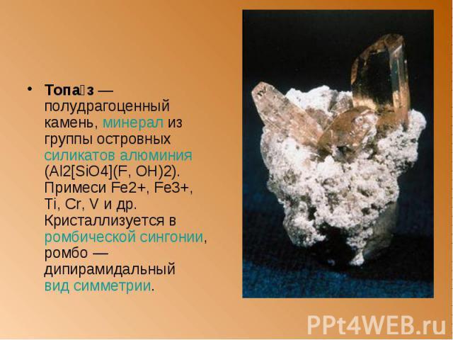 Топа з — полудрагоценный камень, минерал из группы островныx силикатов алюминия (Al2[SiO4](F, OH)2). Примеси Fe2+, Fe3+, Ti, Cr, V и др. Кристаллизуется в ромбической сингонии, ромбо — дипирамидальный вид симметрии. Топа з — полудрагоценный камень, …